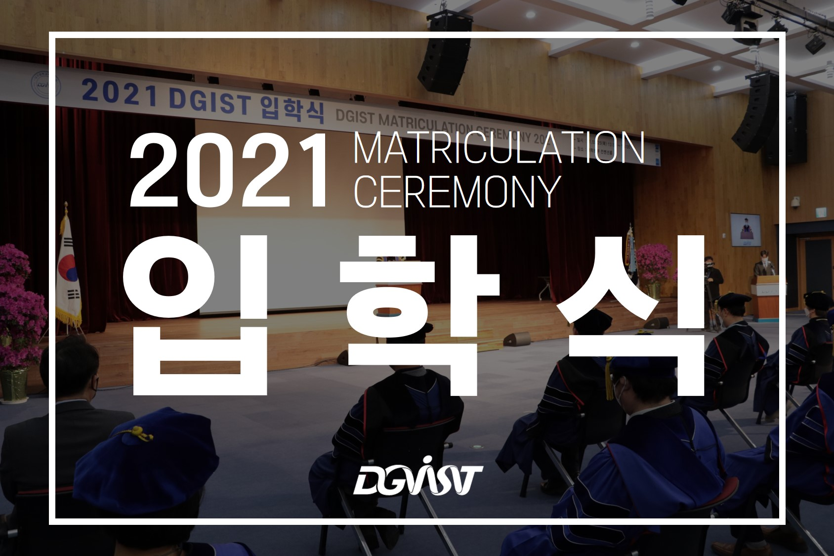 2021 MATRICULATION CEREMONY 입 학 식 DGIST
